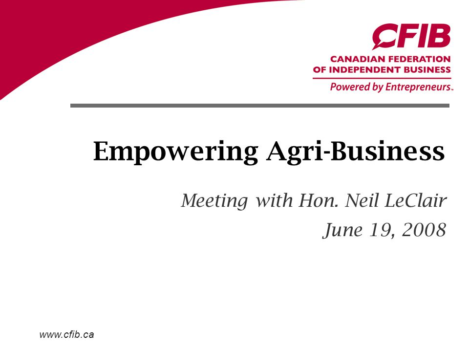 www.cfib.ca Empowering Agri-Business Meeting with Hon. Neil LeClair June 19, 2008