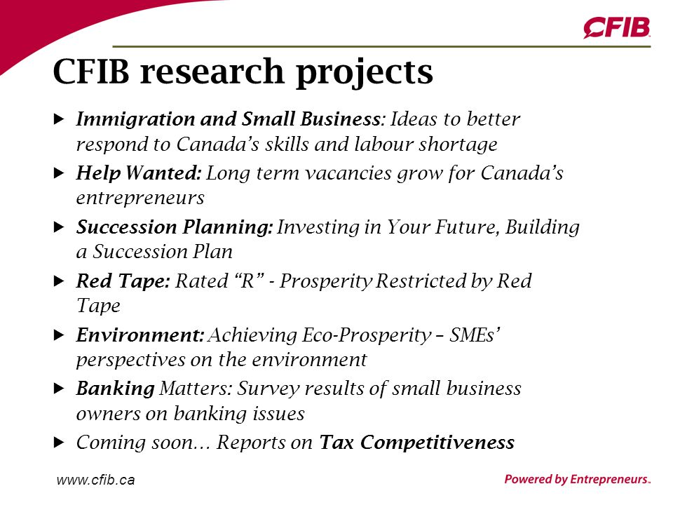 www.cfib.ca CFIB research projects Immigration and Small Business: Ideas to better respond to Canada's skills and labour shortage Help Wanted: Long term vacancies grow for Canada's entrepreneurs Succession Planning: Investing in Your Future, Building a Succession Plan Red Tape: Rated R - Prosperity Restricted by Red Tape Environment: Achieving Eco-Prosperity – SMEs' perspectives on the environment Banking Matters: Survey results of small business owners on banking issues Coming soon… Reports on Tax Competitiveness