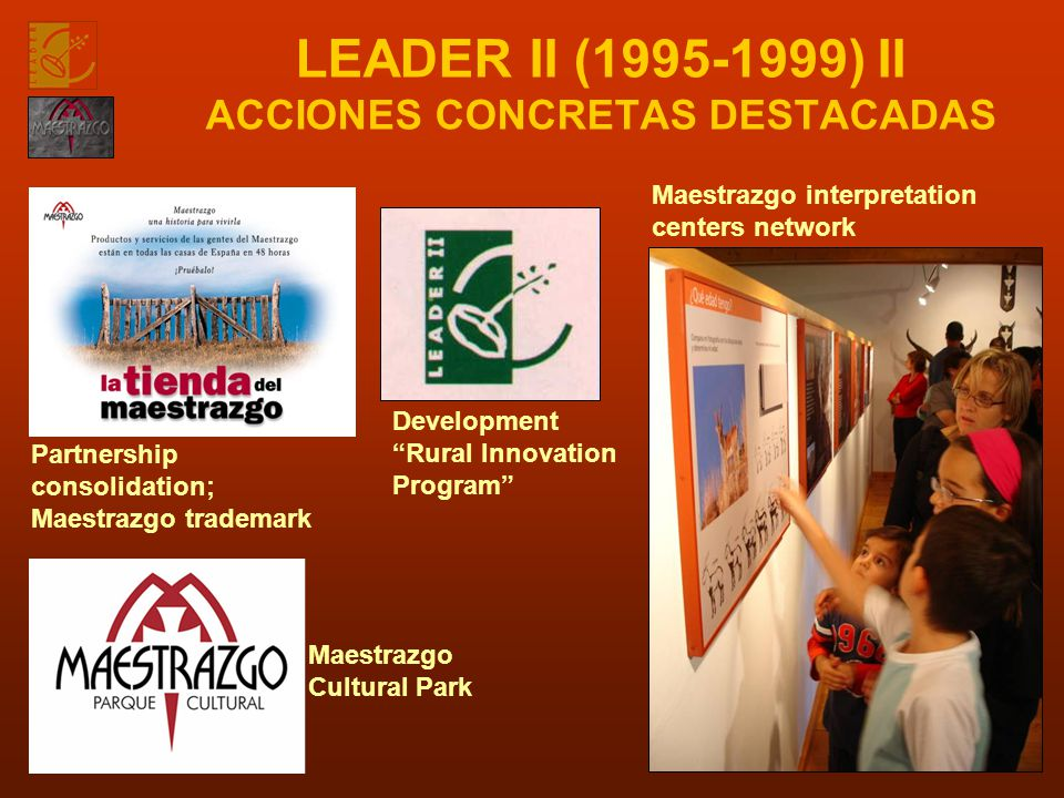 LEADER II (1995-1999) II ACCIONES CONCRETAS DESTACADAS Partnership consolidation; Maestrazgo trademark Development Rural Innovation Program Maestrazgo Cultural Park Maestrazgo interpretation centers network