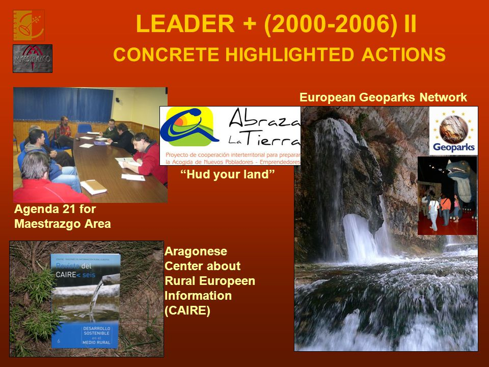 LEADER + (2000-2006) II CONCRETE HIGHLIGHTED ACTIONS Agenda 21 for Maestrazgo Area Hud your land Aragonese Center about Rural Europeen Information (CAIRE) European Geoparks Network