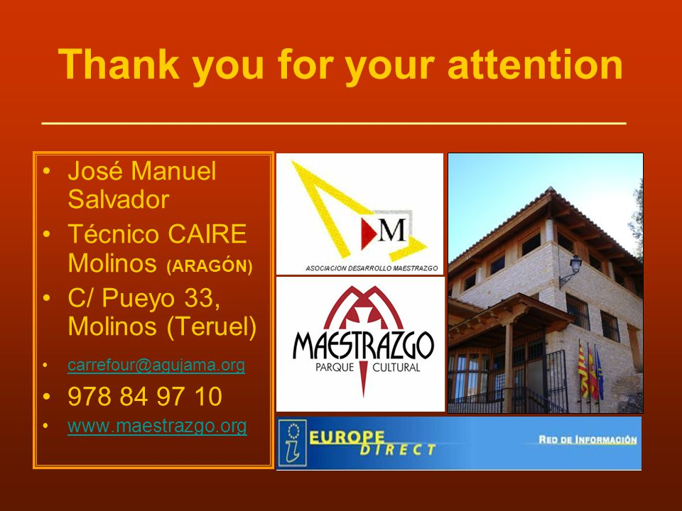 Thank you for your attention José Manuel Salvador Técnico CAIRE Molinos (ARAGÓN) C/ Pueyo 33, Molinos (Teruel) carrefour@agujama.org 978 84 97 10 www.maestrazgo.org ______________________________________________