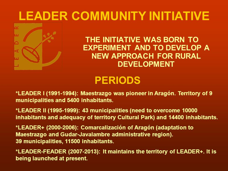 LEADER COMMUNITY INITIATIVE THE INITIATIVE WAS BORN TO EXPERIMENT AND TO DEVELOP A NEW APPROACH FOR RURAL DEVELOPMENT PERIODS *LEADER I (1991-1994): M