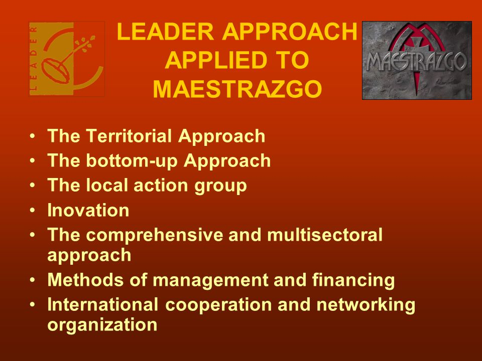 LEADER APPROACH APPLIED TO MAESTRAZGO The Territorial Approach The bottom-up Approach The local action group Inovation The comprehensive and multisect