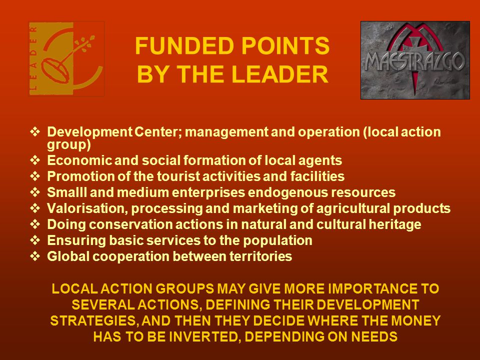 FUNDED POINTS BY THE LEADER  Development Center; management and operation (local action group)  Economic and social formation of local agents  Promotion of the tourist activities and facilities  Smalll and medium enterprises endogenous resources  Valorisation, processing and marketing of agricultural products  Doing conservation actions in natural and cultural heritage  Ensuring basic services to the population  Global cooperation between territories LOCAL ACTION GROUPS MAY GIVE MORE IMPORTANCE TO SEVERAL ACTIONS, DEFINING THEIR DEVELOPMENT STRATEGIES, AND THEN THEY DECIDE WHERE THE MONEY HAS TO BE INVERTED, DEPENDING ON NEEDS