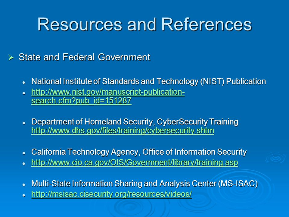 Resources and References  State and Federal Government National Institute of Standards and Technology (NIST) Publication National Institute of Standards and Technology (NIST) Publication http://www.nist.gov/manuscript-publication- search.cfm?pub_id=151287 http://www.nist.gov/manuscript-publication- search.cfm?pub_id=151287 http://www.nist.gov/manuscript-publication- search.cfm?pub_id=151287 http://www.nist.gov/manuscript-publication- search.cfm?pub_id=151287 Department of Homeland Security, CyberSecurity Training http://www.dhs.gov/files/training/cybersecurity.shtm Department of Homeland Security, CyberSecurity Training http://www.dhs.gov/files/training/cybersecurity.shtm http://www.dhs.gov/files/training/cybersecurity.shtm California Technology Agency, Office of Information Security California Technology Agency, Office of Information Security http://www.cio.ca.gov/OIS/Government/library/training.asp http://www.cio.ca.gov/OIS/Government/library/training.asp http://www.cio.ca.gov/OIS/Government/library/training.asp Multi-State Information Sharing and Analysis Center (MS-ISAC) Multi-State Information Sharing and Analysis Center (MS-ISAC) http://msisac.cisecurity.org/resources/videos/ http://msisac.cisecurity.org/resources/videos/ http://msisac.cisecurity.org/resources/videos/