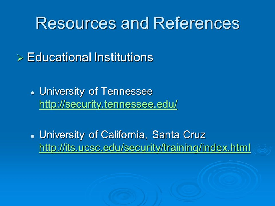 Resources and References  Educational Institutions University of Tennessee http://security.tennessee.edu/ University of Tennessee http://security.tennessee.edu/ http://security.tennessee.edu/ University of California, Santa Cruz http://its.ucsc.edu/security/training/index.html University of California, Santa Cruz http://its.ucsc.edu/security/training/index.html http://its.ucsc.edu/security/training/index.html