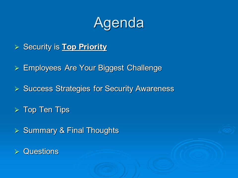 Agenda  Security is Top Priority  Employees Are Your Biggest Challenge  Success Strategies for Security Awareness  Top Ten Tips  Summary & Final Thoughts  Questions