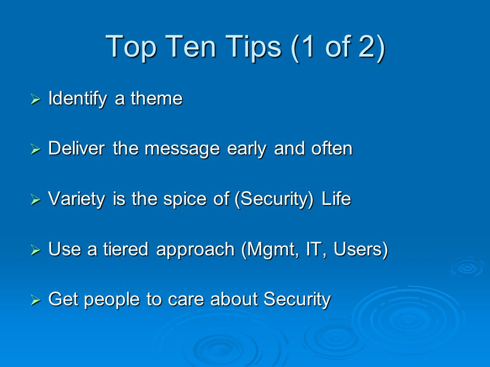 Top Ten Tips (1 of 2)  Identify a theme  Deliver the message early and often  Variety is the spice of (Security) Life  Use a tiered approach (Mgmt, IT, Users)  Get people to care about Security