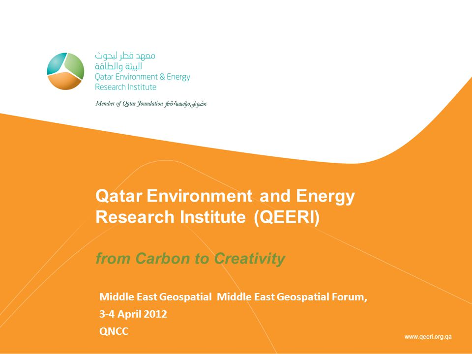 Qatar Environment and Energy Research Institute (QEERI) from Carbon to Creativity Middle East Geospatial Middle East Geospatial Forum, 3-4 April 2012 QNCC www.qeeri.org.qa