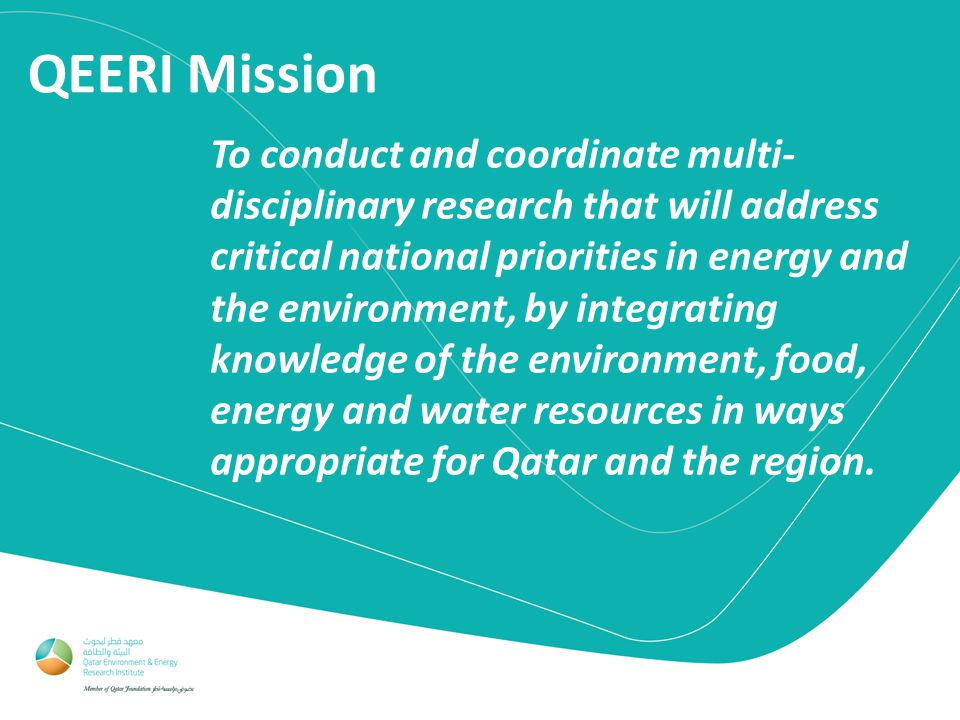 QEERI Mission To conduct and coordinate multi- disciplinary research that will address critical national priorities in energy and the environment, by integrating knowledge of the environment, food, energy and water resources in ways appropriate for Qatar and the region.