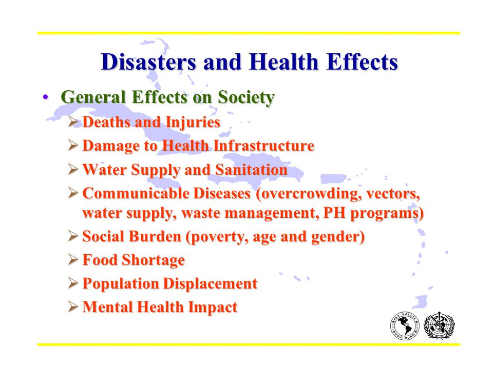 Disasters and Health Effects Disasters and Health Effects General Effects on SocietyGeneral Effects on Society  Deaths and Injuries  Damage to Health Infrastructure  Water Supply and Sanitation  Communicable Diseases (overcrowding, vectors, water supply, waste management, PH programs)  Social Burden (poverty, age and gender)  Food Shortage  Population Displacement  Mental Health Impact