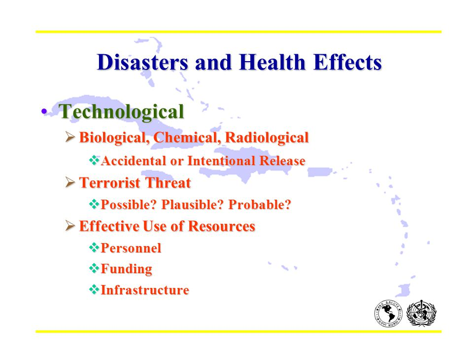 Disasters and Health Effects Disasters and Health Effects TechnologicalTechnological  Biological, Chemical, Radiological  Accidental or Intentional