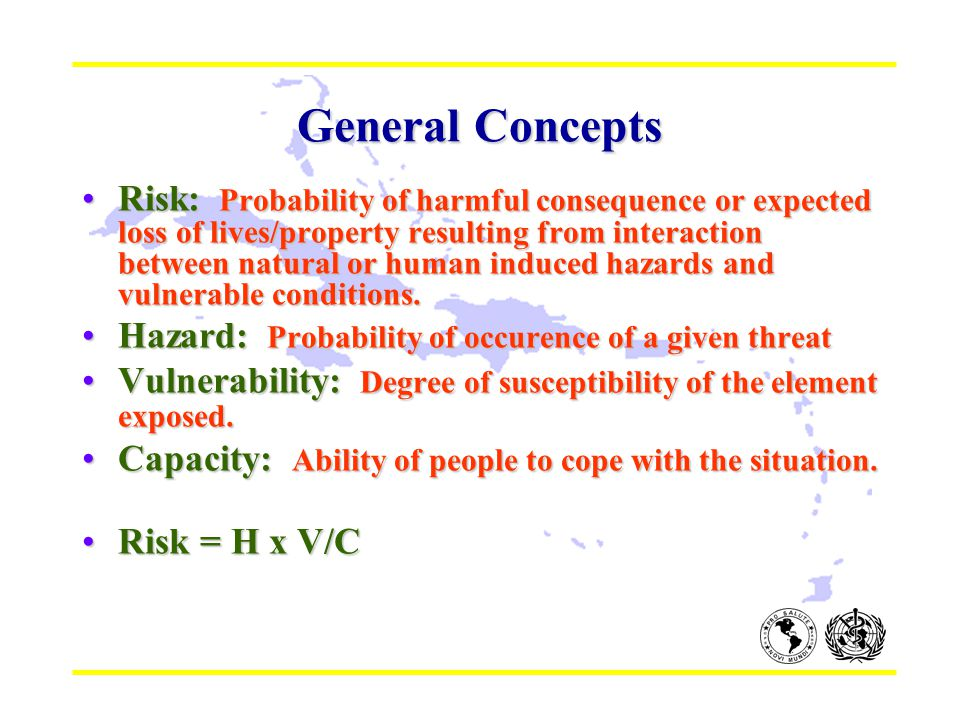 General Concepts Risk: Probability of harmful consequence or expected loss of lives/property resulting from interaction between natural or human induc