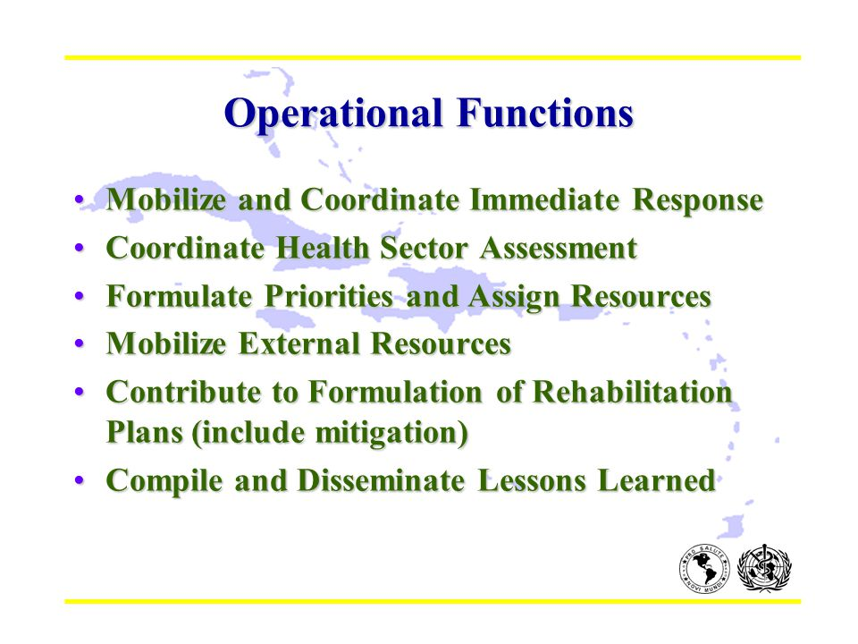 Operational Functions Mobilize and Coordinate Immediate ResponseMobilize and Coordinate Immediate Response Coordinate Health Sector AssessmentCoordinate Health Sector Assessment Formulate Priorities and Assign ResourcesFormulate Priorities and Assign Resources Mobilize External ResourcesMobilize External Resources Contribute to Formulation of Rehabilitation Plans (include mitigation)Contribute to Formulation of Rehabilitation Plans (include mitigation) Compile and Disseminate Lessons LearnedCompile and Disseminate Lessons Learned