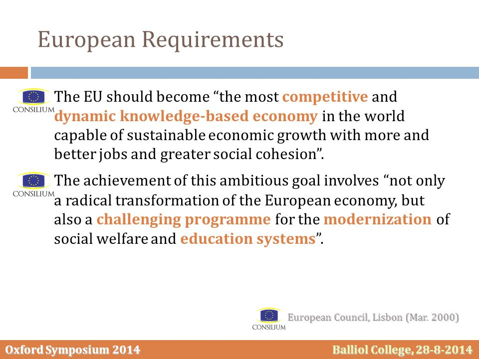 Oxford Symposium 2014 Balliol College, 28-8-2014 European Requirements  The EU should become the most competitive and dynamic knowledge-based economy in the world capable of sustainable economic growth with more and better jobs and greater social cohesion .