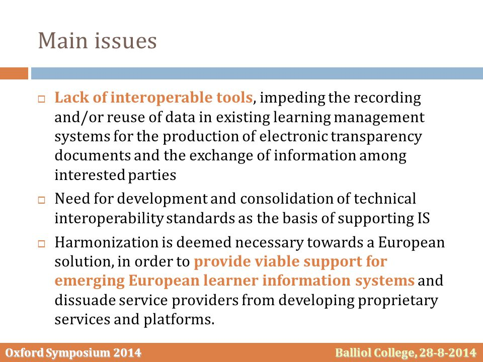 Oxford Symposium 2014 Balliol College, 28-8-2014 Main issues  Lack of interoperable tools, impeding the recording and/or reuse of data in existing learning management systems for the production of electronic transparency documents and the exchange of information among interested parties  Need for development and consolidation of technical interoperability standards as the basis of supporting IS  Harmonization is deemed necessary towards a European solution, in order to provide viable support for emerging European learner information systems and dissuade service providers from developing proprietary services and platforms.