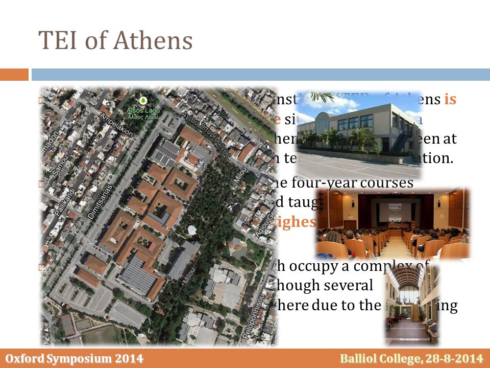 Oxford Symposium 2014 Balliol College, 28-8-2014 TEI of Athens  The Technological Educational Institute (TEI) of Athens is the third largest HEI in Greece situated at Egaleo, a densely populated suburb of Athens.