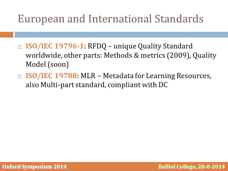 Oxford Symposium 2014 Balliol College, 28-8-2014 European and International Standards  ISO/IEC 19796‐1: RFDQ – unique Quality Standard worldwide, other parts: Methods & metrics (2009), Quality Model (soon)  ISO/IEC 19788: MLR – Metadata for Learning Resources, also Multi‐part standard, compliant with DC