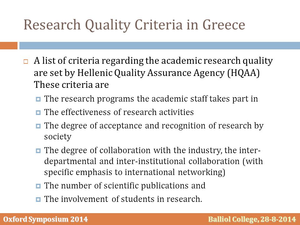 Oxford Symposium 2014 Balliol College, 28-8-2014 Research Quality Criteria in Greece  A list of criteria regarding the academic research quality are set by Hellenic Quality Assurance Agency (HQAA) These criteria are  The research programs the academic staff takes part in  The effectiveness of research activities  The degree of acceptance and recognition of research by society  The degree of collaboration with the industry, the inter- departmental and inter-institutional collaboration (with specific emphasis to international networking)  The number of scientific publications and  The involvement of students in research.