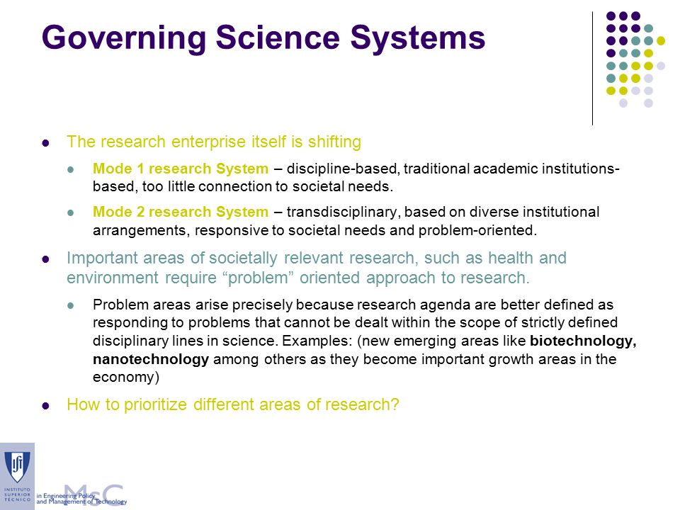 Governing Science Systems The research enterprise itself is shifting Mode 1 research System – discipline-based, traditional academic institutions- based, too little connection to societal needs.