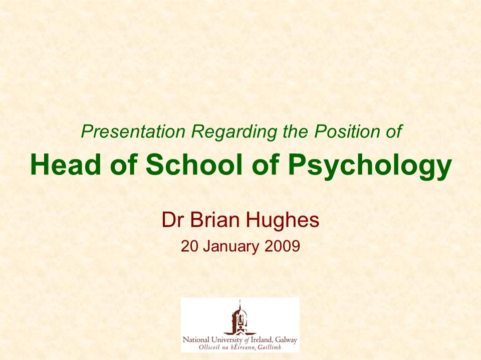 Presentation Regarding the Position of Head of School of Psychology Dr Brian Hughes 20 January 2009