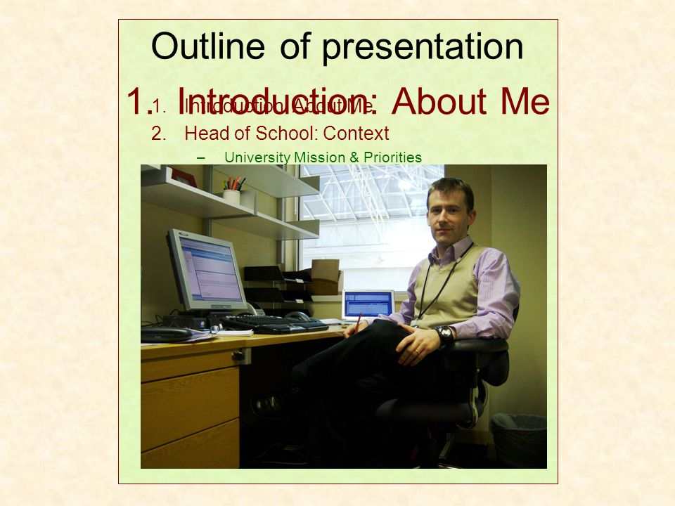 1. Introduction: About Me Outline of presentation 1.Introduction: About Me 2.Head of School: Context –University Mission & Priorities –Strategic Plann