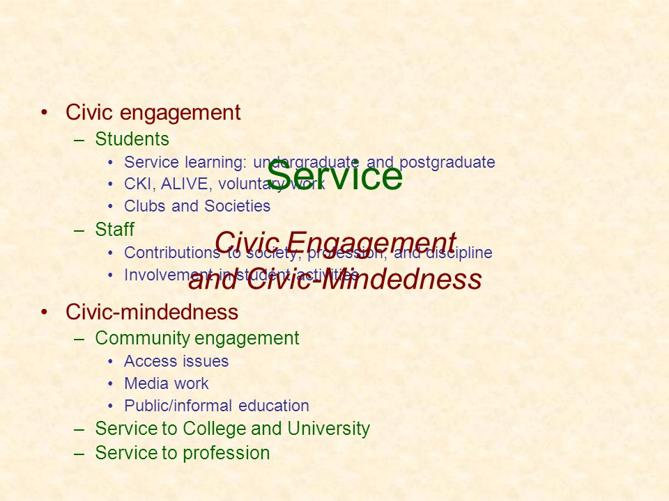 Civic engagement –Students Service learning: undergraduate and postgraduate CKI, ALIVE, voluntary work Clubs and Societies –Staff Contributions to society, profession, and discipline Involvement in student activities Civic-mindedness –Community engagement Access issues Media work Public/informal education –Service to College and University –Service to profession Civic Engagement and Civic-Mindedness Service