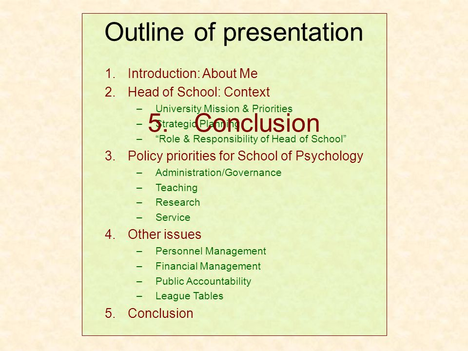 1.Introduction: About Me 2.Head of School: Context –University Mission & Priorities –Strategic Planning – Role & Responsibility of Head of School 3.Policy priorities for School of Psychology –Administration/Governance –Teaching –Research –Service 4.Other issues –Personnel Management –Financial Management –Public Accountability –League Tables Outline of presentation 5.Conclusion