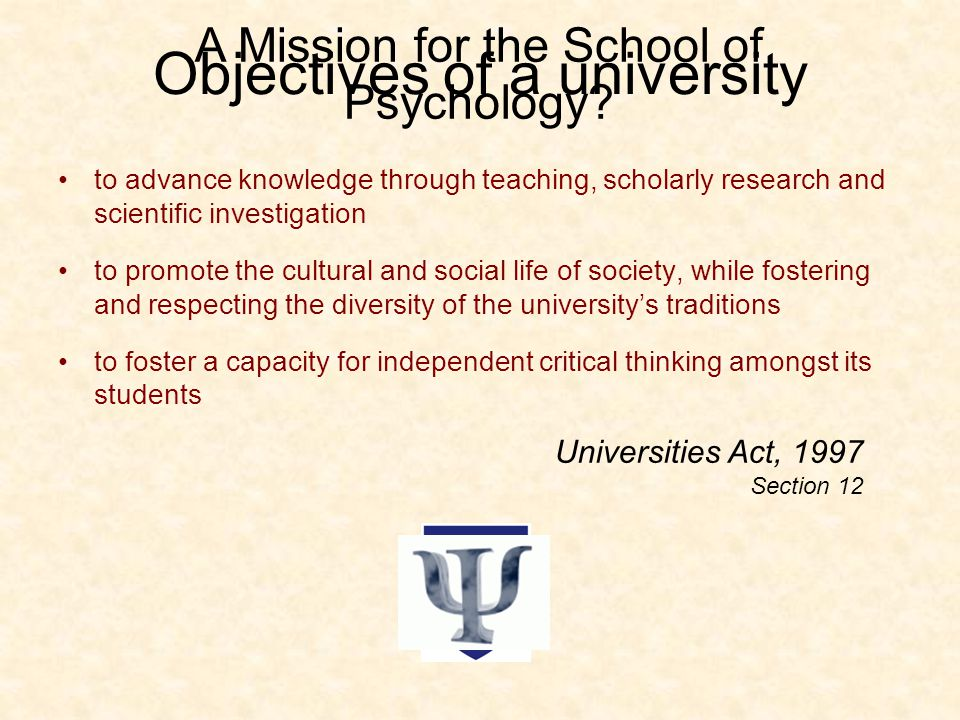 Objectives of a university to advance knowledge through teaching, scholarly research and scientific investigation to promote the cultural and social life of society, while fostering and respecting the diversity of the university's traditions to foster a capacity for independent critical thinking amongst its students Universities Act, 1997 Section 12 A Mission for the School of Psychology