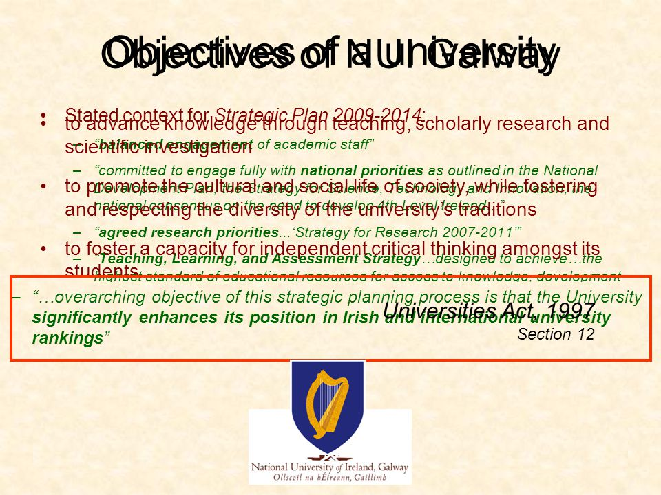 Stated context for Strategic Plan 2009-2014: – balanced engagement of academic staff – committed to engage fully with national priorities as outlined in the National Development Plan, the Strategy for Science, Technology and Innovation, the national consensus on the need to develop 4th Level Ireland… – agreed research priorities...'Strategy for Research 2007-2011' – Teaching, Learning, and Assessment Strategy…designed to achieve…the highest standard of educational resources for access to knowledge, development of critical thinking, and methods that assure a fair evaluation of success Overarching objective of University planning: – …overarching objective of this strategic planning process is that the University significantly enhances its position in Irish and international university rankings to advance knowledge through teaching, scholarly research and scientific investigation to promote the cultural and social life of society, while fostering and respecting the diversity of the university's traditions to foster a capacity for independent critical thinking amongst its students Objectives of NUI Galway Objectives of a university – …overarching objective of this strategic planning process is that the University significantly enhances its position in Irish and international university rankings Universities Act, 1997 Section 12