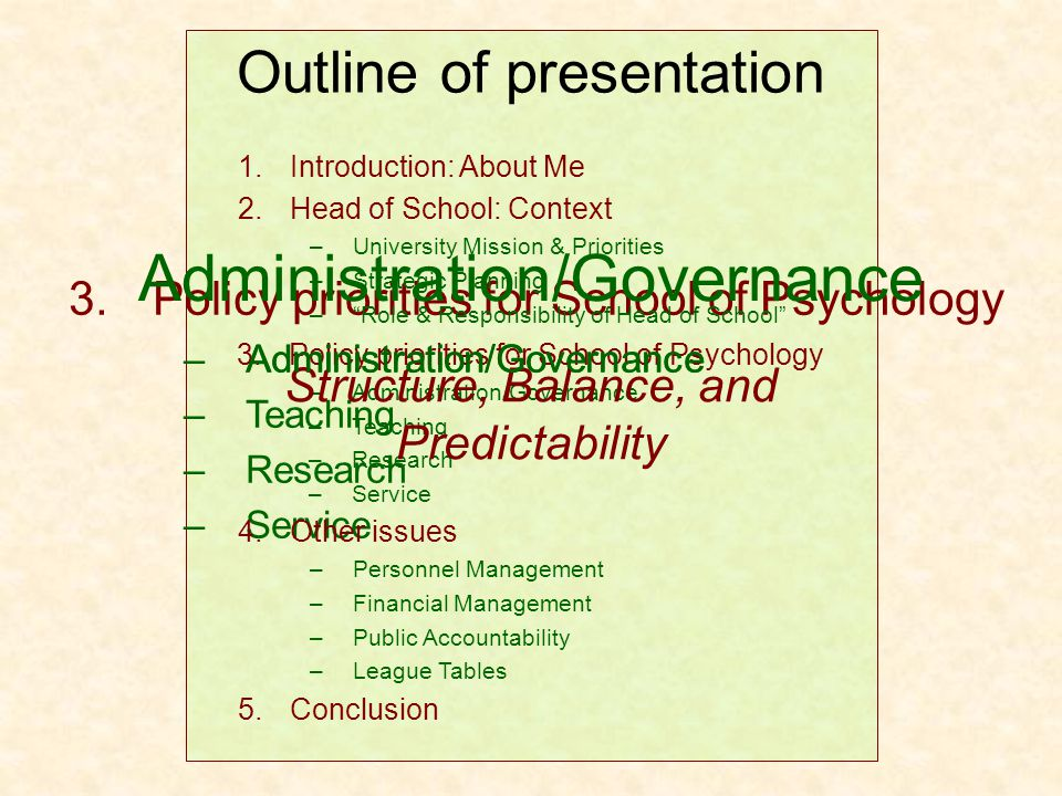 3.Policy priorities for School of Psychology –Administration/Governance –Teaching –Research –Service 1.Introduction: About Me 2.Head of School: Context –University Mission & Priorities –Strategic Planning – Role & Responsibility of Head of School 4.Other issues –Personnel Management –Financial Management –Public Accountability –League Tables 5.Conclusion Outline of presentation 3.Policy priorities for School of Psychology –Administration/Governance –Teaching –Research –Service Administration/Governance Structure, Balance, and Predictability Administration/Governance