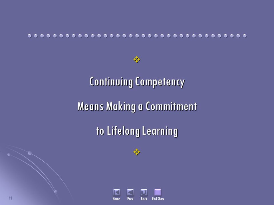 11  Continuing Competency Means Making a Commitment to Lifelong Learning  Home Prev. Back End Show