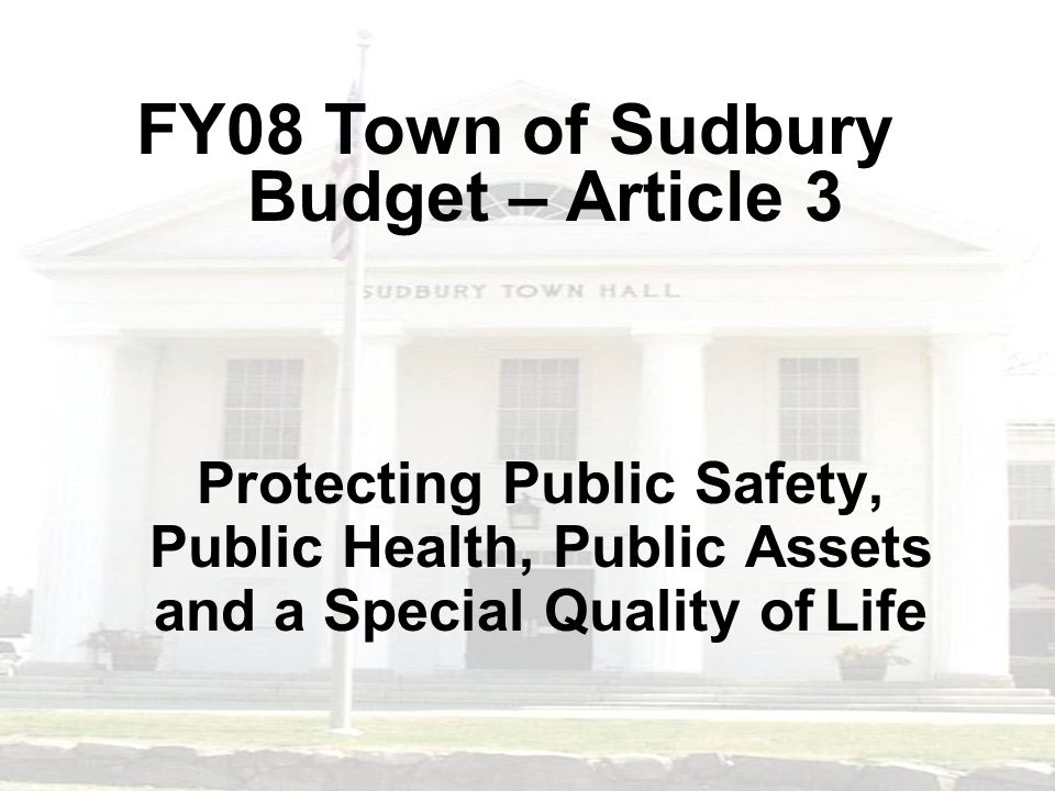 Protecting Public Safety, Public Health, Public Assets and a Special Quality of Life FY08 Town of Sudbury Budget – Article 3