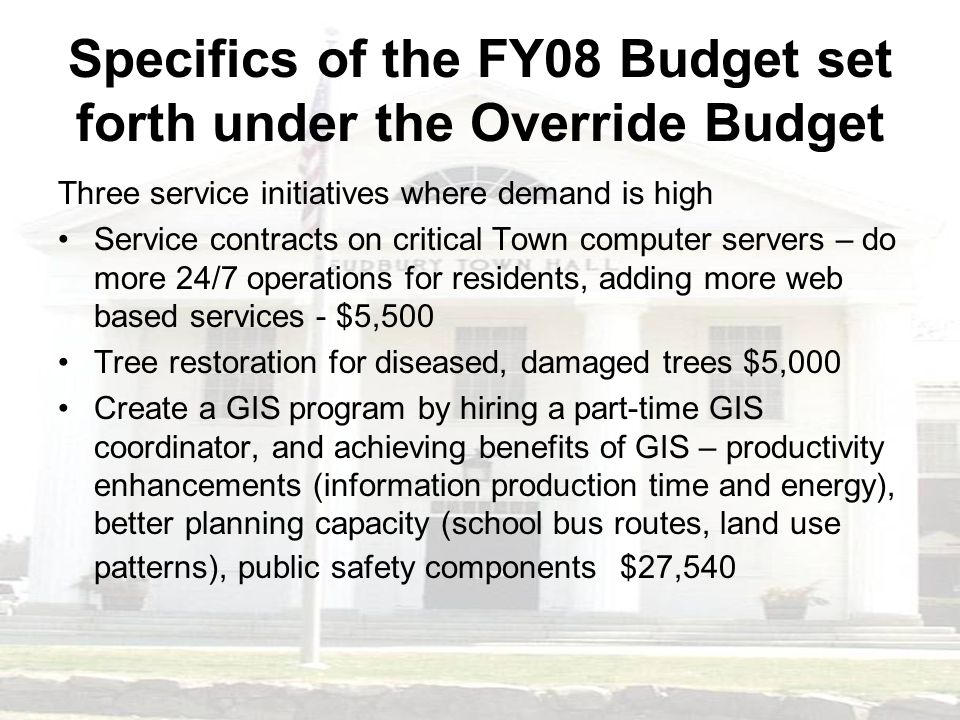 Specifics of the FY08 Budget set forth under the Override Budget Three service initiatives where demand is high Service contracts on critical Town computer servers – do more 24/7 operations for residents, adding more web based services - $5,500 Tree restoration for diseased, damaged trees $5,000 Create a GIS program by hiring a part-time GIS coordinator, and achieving benefits of GIS – productivity enhancements (information production time and energy), better planning capacity (school bus routes, land use patterns), public safety components $27,540