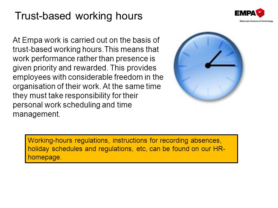 Trust-based working hours At Empa work is carried out on the basis of trust-based working hours.This means that work performance rather than presence is given priority and rewarded.