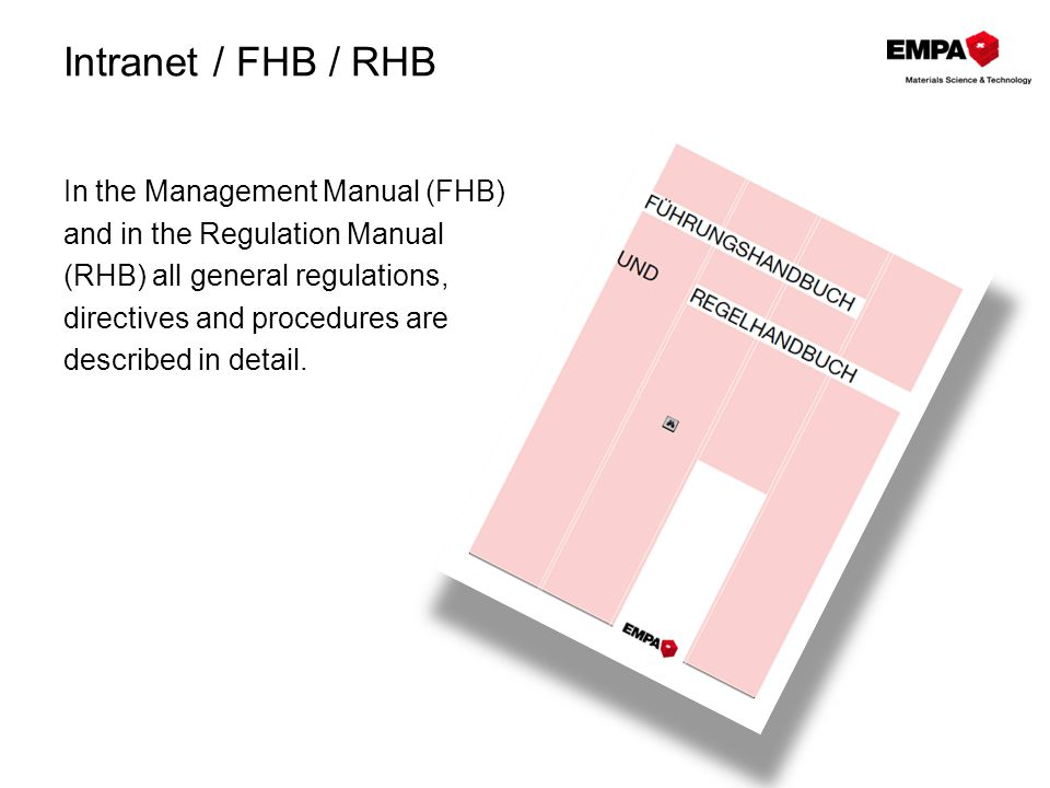 Intranet / FHB / RHB In the Management Manual (FHB) and in the Regulation Manual (RHB) all general regulations, directives and procedures are described in detail.
