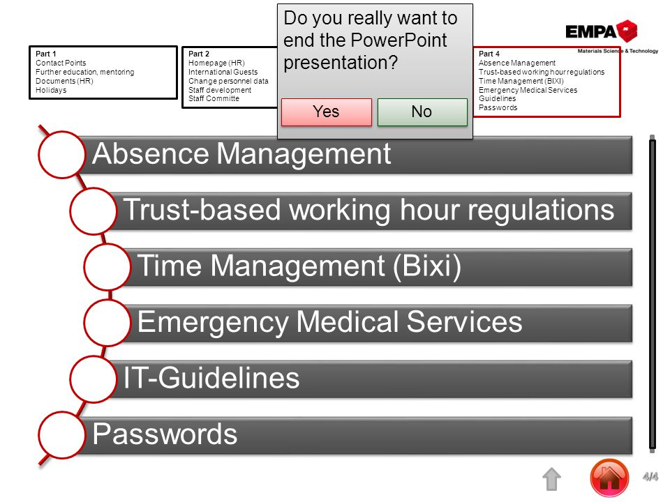 Absence Management Trust-based working hour regulations Time Management (Bixi) Emergency Medical Services IT-Guidelines Passwords Part 1 Contact Points Further education, mentoring Documents (HR) Holidays Part 2 Homepage (HR) International Guests Change personnel data Staff development Staff Committe Part 3 Procedures (HR) Right through Empa Regulation and Management Handbook Social counselling Toivanen Part 4 Absence Management Trust-based working hour regulations Time Management (BIXI) Emergency Medical Services Guidelines Passwords Do you really want to end the PowerPoint presentation.
