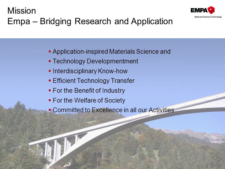 Mission Empa – Bridging Research and Application  Application-inspired Materials Science and  Technology Developmentment  Interdisciplinary Know-how  Efficient Technology Transfer  For the Benefit of Industry  For the Welfare of Society  Committed to Excellence in all our Activities