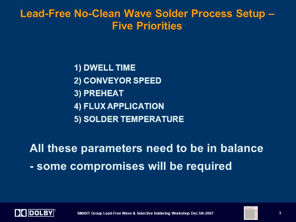SMART Group Lead-Free Wave & Selective Soldering Workshop Dec 5th 2007 3 Lead-Free No-Clean Wave Solder Process Setup – Five Priorities 1) DWELL TIME 2) CONVEYOR SPEED 3) PREHEAT 4) FLUX APPLICATION 5) SOLDER TEMPERATURE All these parameters need to be in balance - some compromises will be required