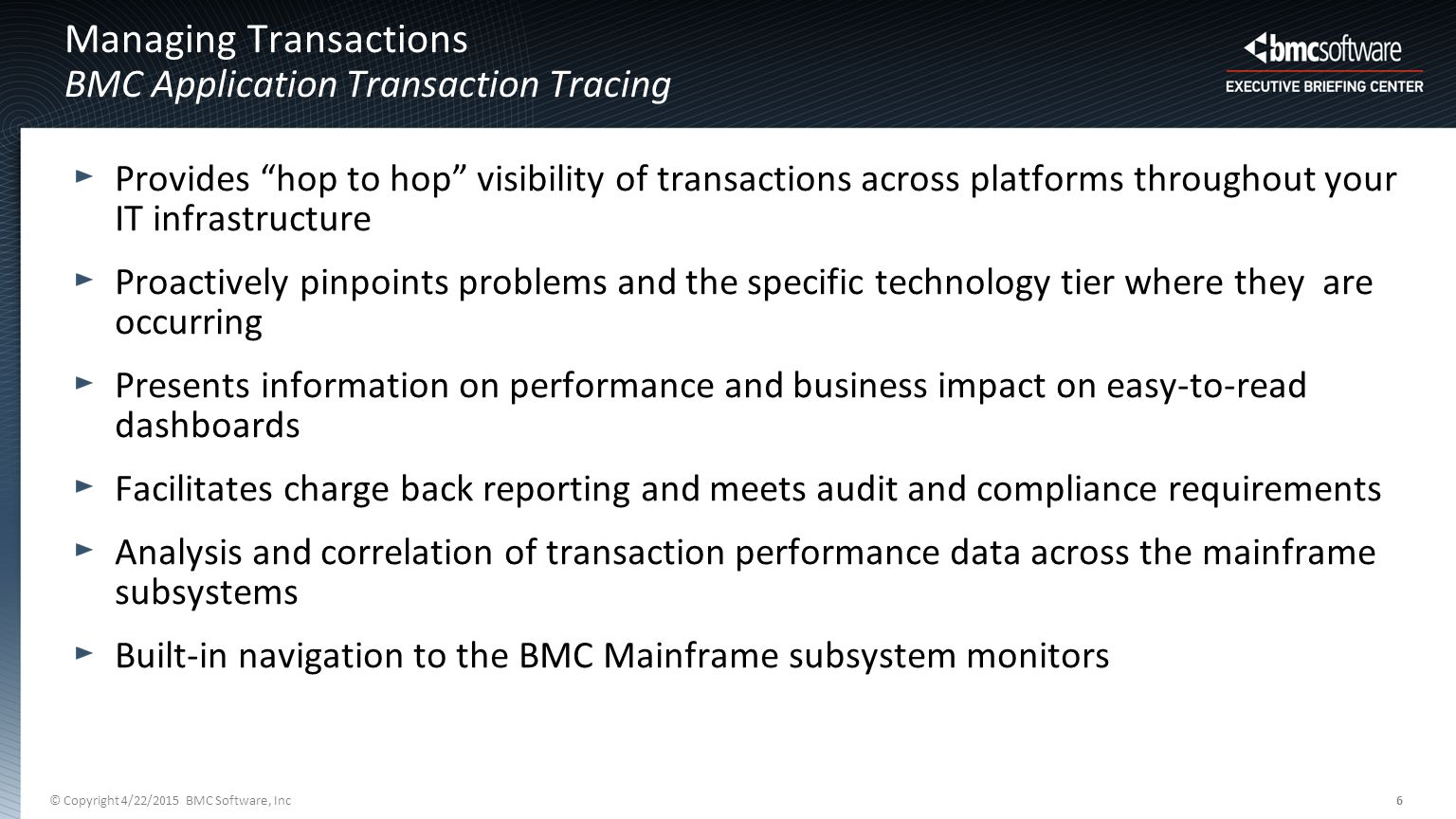 © Copyright 4/22/2015 BMC Software, Inc6 Managing Transactions BMC Application Transaction Tracing Provides hop to hop visibility of transactions across platforms throughout your IT infrastructure Proactively pinpoints problems and the specific technology tier where they are occurring Presents information on performance and business impact on easy-to-read dashboards Facilitates charge back reporting and meets audit and compliance requirements Analysis and correlation of transaction performance data across the mainframe subsystems Built-in navigation to the BMC Mainframe subsystem monitors