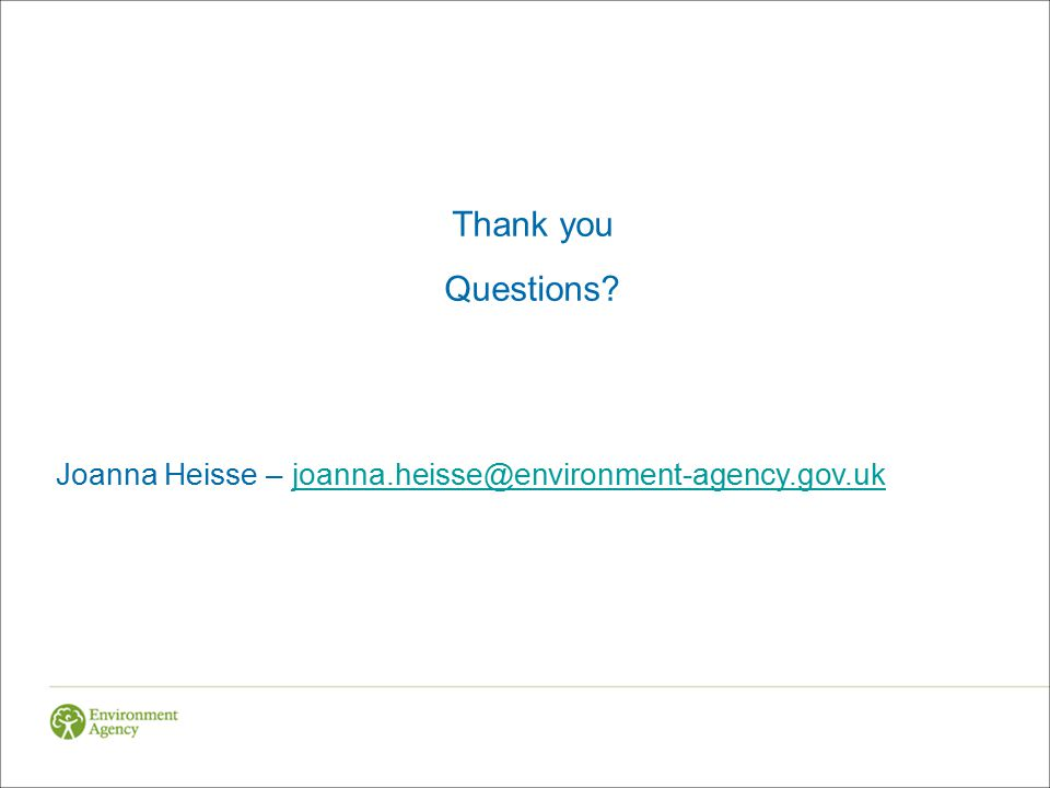 Thank you Questions? Joanna Heisse – joanna.heisse@environment-agency.gov.ukjoanna.heisse@environment-agency.gov.uk