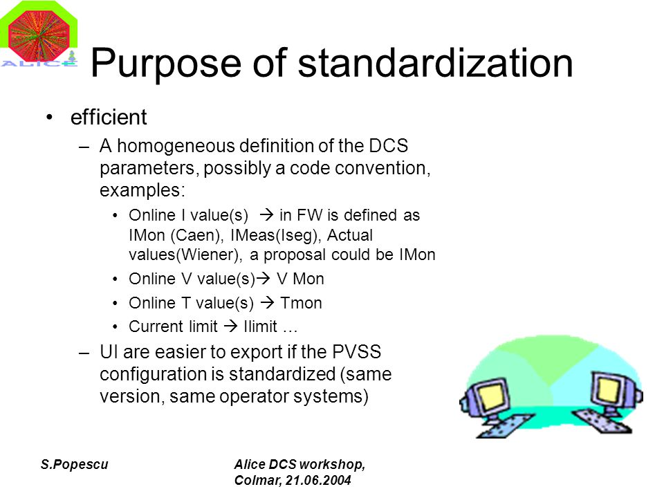 S.PopescuAlice DCS workshop, Colmar, 21.06.2004 Purpose of standardization efficient –A homogeneous definition of the DCS parameters, possibly a code convention, examples: Online I value(s)  in FW is defined as IMon (Caen), IMeas(Iseg), Actual values(Wiener), a proposal could be IMon Online V value(s)  V Mon Online T value(s)  Tmon Current limit  Ilimit … –UI are easier to export if the PVSS configuration is standardized (same version, same operator systems)