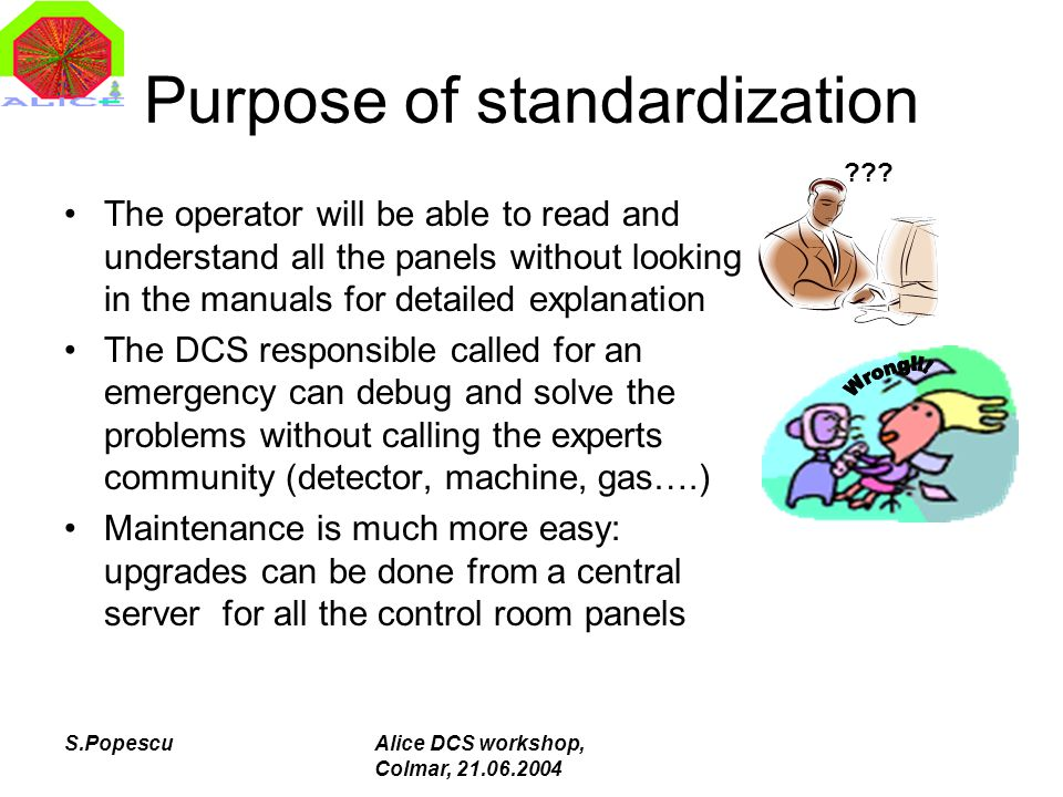 S.PopescuAlice DCS workshop, Colmar, 21.06.2004 Purpose of standardization The operator will be able to read and understand all the panels without loo