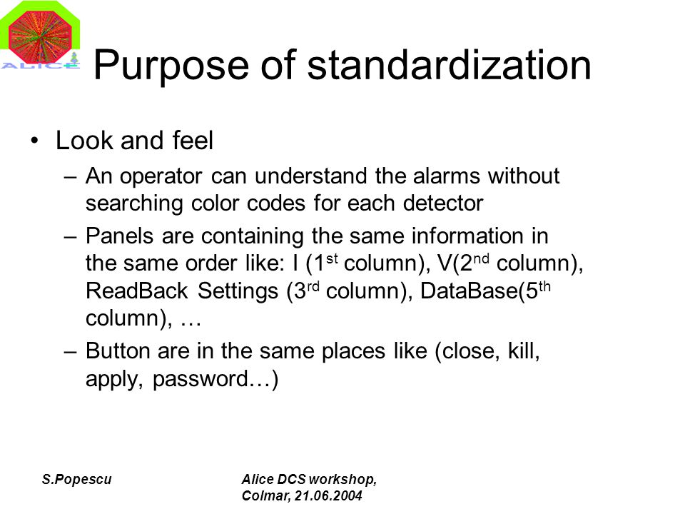 S.PopescuAlice DCS workshop, Colmar, 21.06.2004 Purpose of standardization Look and feel –An operator can understand the alarms without searching colo