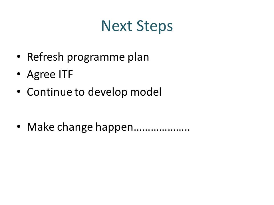 Next Steps Refresh programme plan Agree ITF Continue to develop model Make change happen………………..