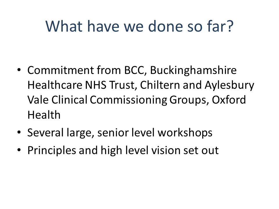 What have we done so far? Commitment from BCC, Buckinghamshire Healthcare NHS Trust, Chiltern and Aylesbury Vale Clinical Commissioning Groups, Oxford