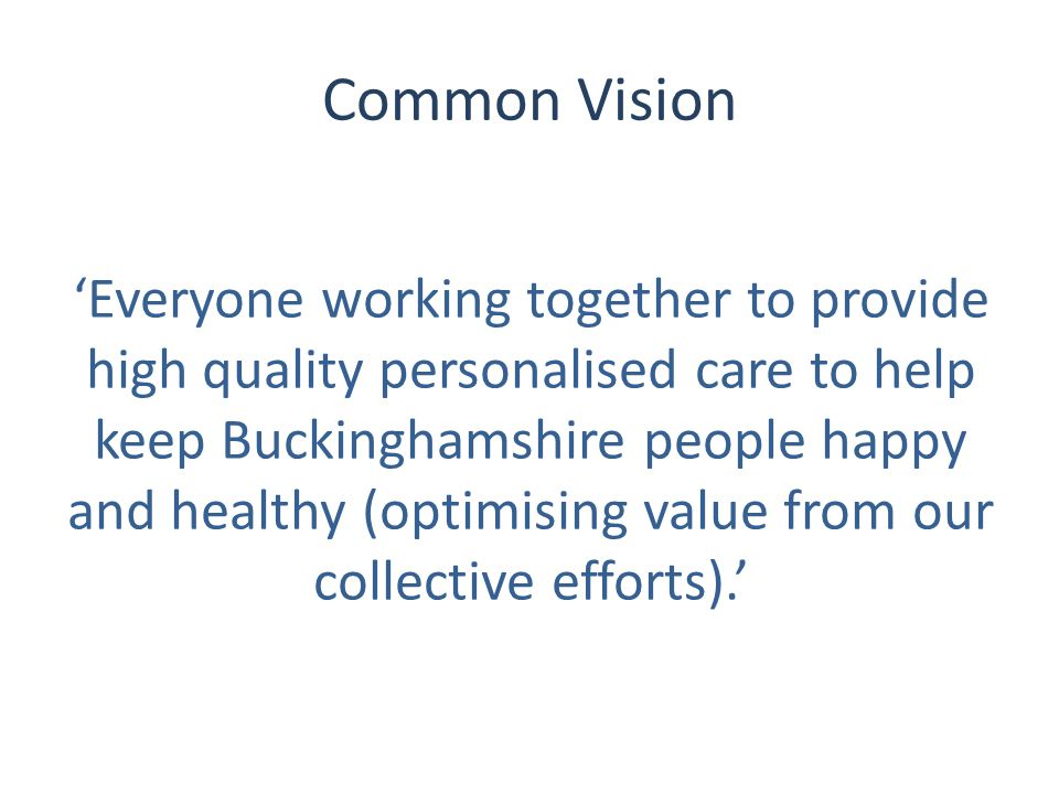 Common Vision 'Everyone working together to provide high quality personalised care to help keep Buckinghamshire people happy and healthy (optimising value from our collective efforts).'