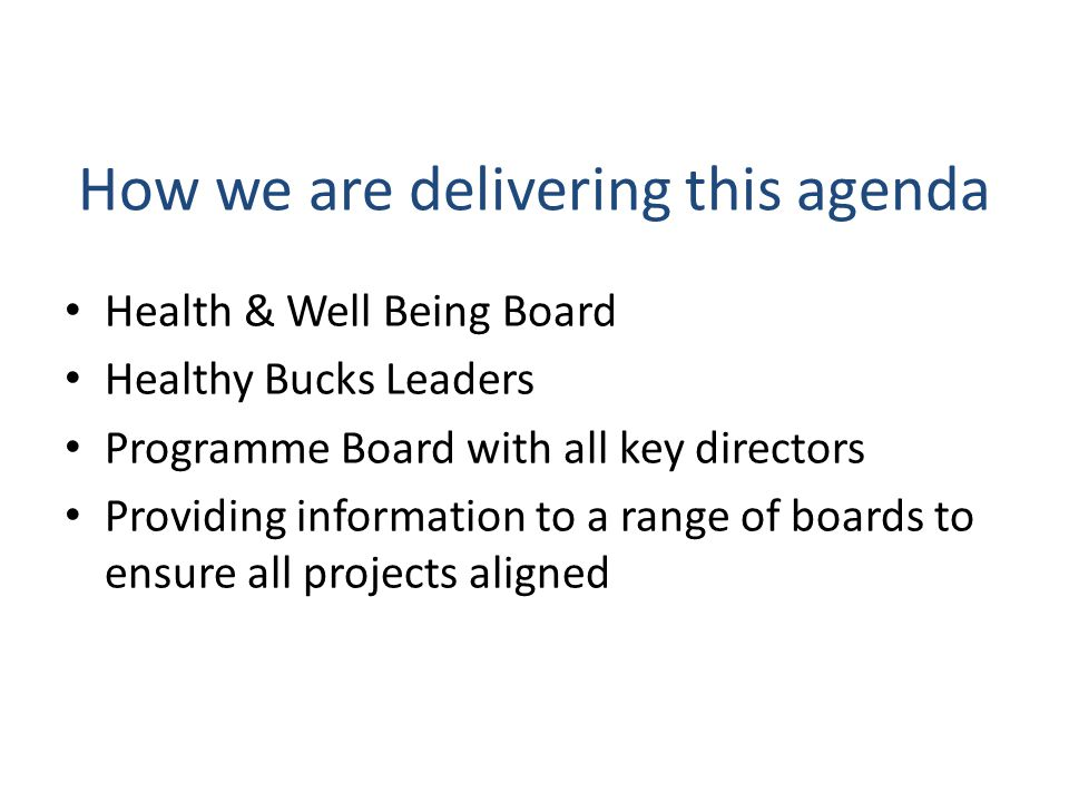 How we are delivering this agenda Health & Well Being Board Healthy Bucks Leaders Programme Board with all key directors Providing information to a range of boards to ensure all projects aligned