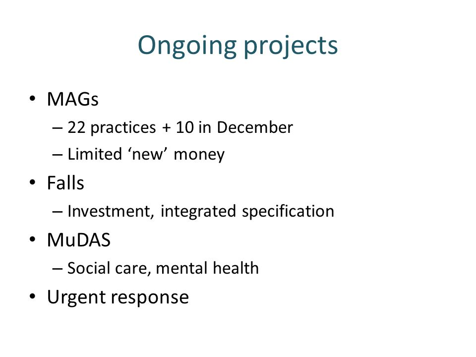 Ongoing projects MAGs – 22 practices + 10 in December – Limited 'new' money Falls – Investment, integrated specification MuDAS – Social care, mental h