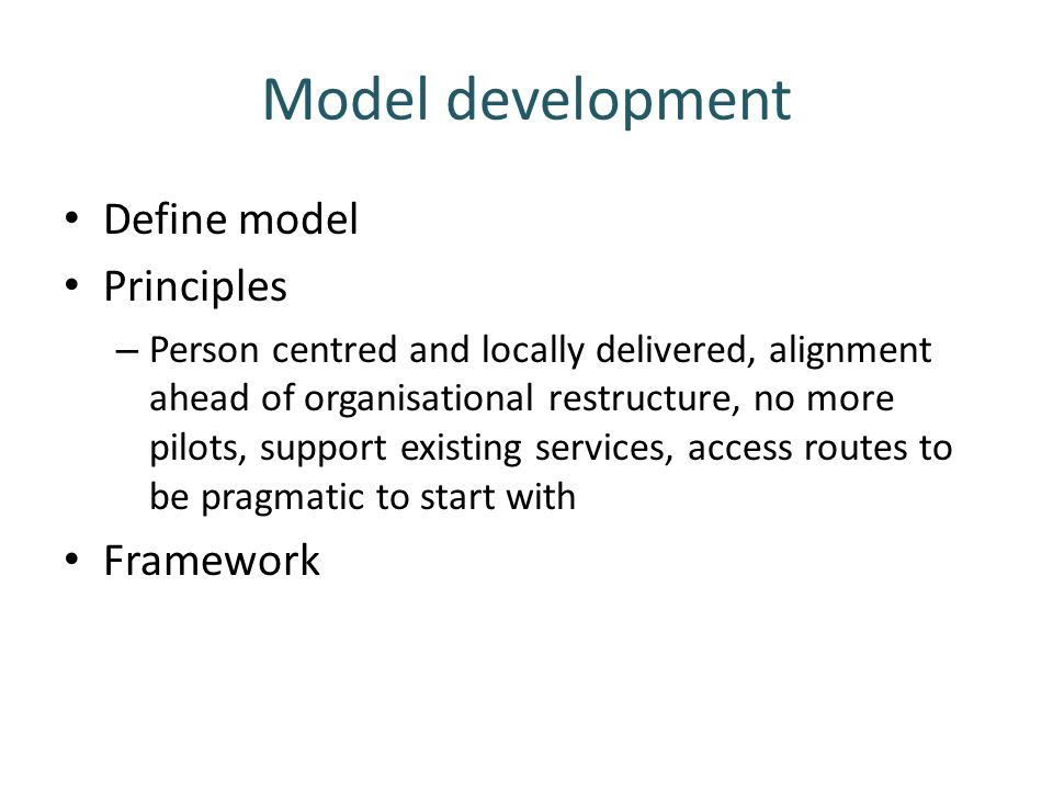 Model development Define model Principles – Person centred and locally delivered, alignment ahead of organisational restructure, no more pilots, suppo
